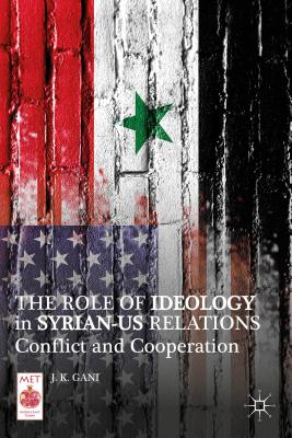 The Role of Ideology in Syrian-US Relations: Conflict and Cooperation - Gani, J. K.