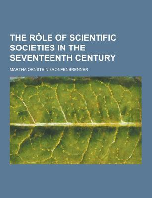 The Role of Scientific Societies in the Seventeenth Century - Bronfenbrenner, Martha Ornstein