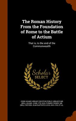 The Roman History from the Foundation of Rome to the Battle of Actium: That Is, to the End of the Commonwealth - Adams, John, and Crevier, Jean Baptiste Louis, and John Adams Library (Boston Public Librar (Creator)