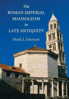 The Roman Imperial Mausoleum in Late Antiquity - Johnson, Mark J.