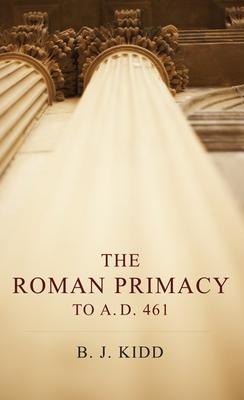 The Roman Primacy to A.D. 461 - Kidd, B J