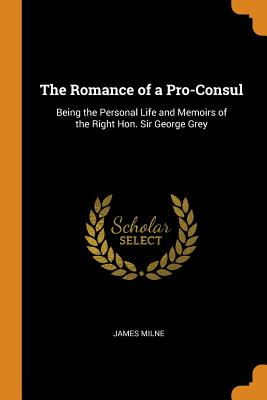 The Romance of a Pro-Consul: Being the Personal Life and Memoirs of the Right Hon. Sir George Grey - Milne, James