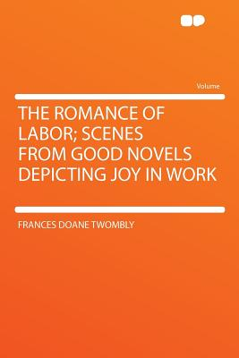 The Romance of Labor; Scenes from Good Novels Depicting Joy in Work - Twombly, Frances Doane