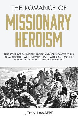 The Romance of Missionary Heroism: True Stories of the Intrepid Bravery and Stirring Adventures of Missionaries with Uncivilized Man, Wild Beasts and the Forces of Nature in All Parts of the World - Lambert, John