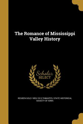 The Romance of Mississippi Valley History - Thwaites, Reuben Gold 1853-1913, and State Historical Society of Iowa (Creator)