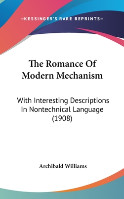 The Romance of Modern Mechanism: With Interesting Descriptions in Nontechnical Language (1908) - Williams, Archibald