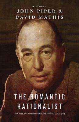The Romantic Rationalist: God, Life, and Imagination in the Work of C. S. Lewis - Piper, John, Dr. (Editor), and Mathis, David (Editor), and Alcorn, Randy (Contributions by)