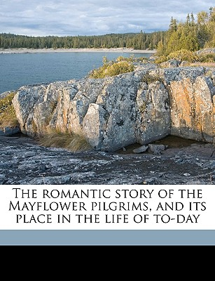 The Romantic Story of the Mayflower Pilgrims, and Its Place in the Life of To-Day - Addison, A C