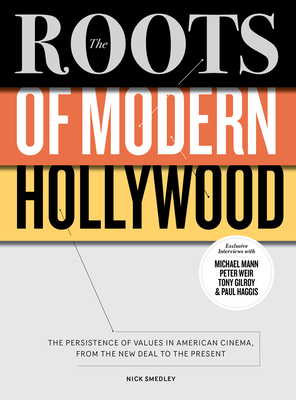 The Roots of Modern Hollywood: The Persistence of Values in American Cinema, from the New Deal to the Present - Smedley, Nick