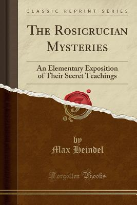 The Rosicrucian Mysteries: An Elementary Exposition of Their Secret Teachings (Classic Reprint) - Heindel, Max