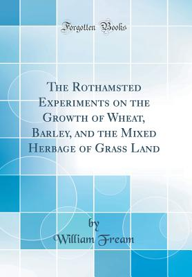 The Rothamsted Experiments on the Growth of Wheat, Barley, and the Mixed Herbage of Grass Land (Classic Reprint) - Fream, William