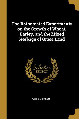 The Rothamsted Experiments on the Growth of Wheat, Barley, and the Mixed Herbage of Grass Land - Fream, William
