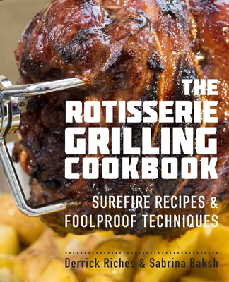 The Rotisserie Grilling Cookbook: Surefire Recipes and Foolproof Techniques - Riches, Derrick
