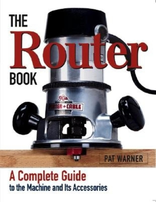 The Router Book: A Complete Guide to the Router and Its Accessories - Warner, Patrick