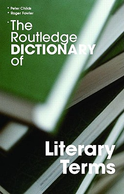 The Routledge Dictionary of Literary Terms - Childs, Peter, Professor (Editor), and Fowler, Roger (Editor)