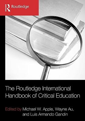 The Routledge International Handbook of Critical Education - Apple, Michael W. (Editor), and Au, Wayne (Editor), and Gandin, Luis Armando (Editor)
