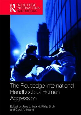 The Routledge International Handbook of Human Aggression: Current Issues and Perspectives - Ireland, Jane L. (Editor), and Birch, Philip (Editor), and Ireland, Carol A. (Editor)