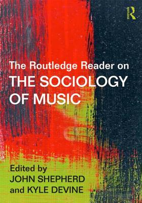 The Routledge Reader on the Sociology of Music - Shepherd, John (Editor), and Devine, Kyle (Editor)