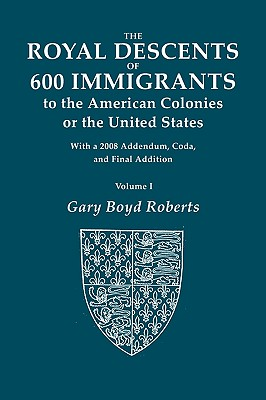 The Royal Descents of 600 Immigrants to the American Colonies of the United States. with 2008 Addendum. in Two Volumes. Volume I - Roberts, Gary Boyd