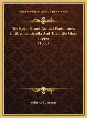 The Royal Grand Annual Pantomime, Entitled Cinderella and Ththe Royal Grand Annual Pantomime, Entitled Cinderella and the Little Glass Slipper (1880) E Little Glass Slipper (1880) - Miller and Company