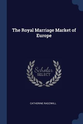 The Royal Marriage Market of Europe - Radziwill, Catherine, Princess