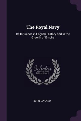 The Royal Navy: Its Influence in English History and in the Growth of Empire - Leyland, John