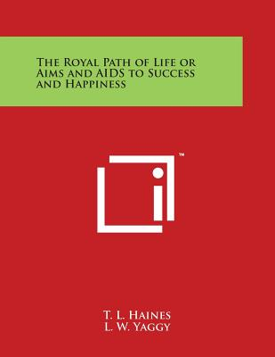 The Royal Path of Life or Aims and AIDS to Success and Happiness - Haines, T L, and Yaggy, L W