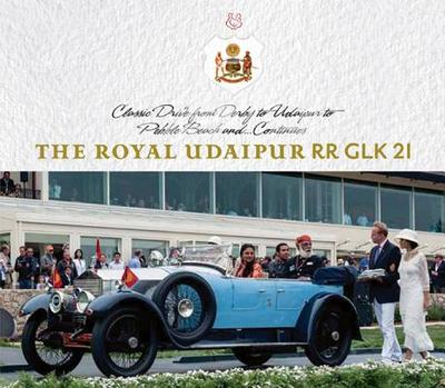 The Royal Udaipur RR Glk 21: Classic Drive from Derby to Udaipur to Pebble Beach And...Continues - Singh, Anu Vikram, and Rupani, Bob, and Sen, Gautam