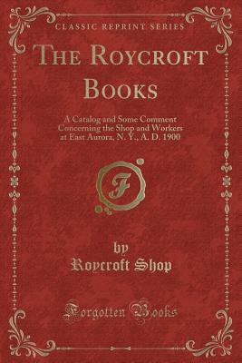 The Roycroft Books: A Catalog and Some Comment Concerning the Shop and Workers at East Aurora, N. Y., A. D. 1900 (Classic Reprint) - Shop, Roycroft