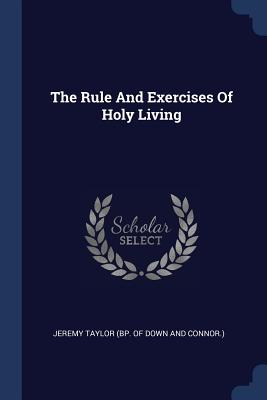 The Rule and Exercises of Holy Living - Jeremy Taylor (Bp of Down and Connor ) (Creator)
