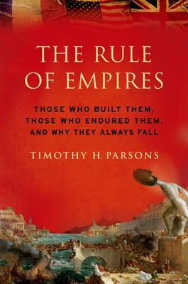 The Rule of Empires: Those Who Built Them, Those Who Endured Them, and Why They Always Fall - Parsons, Timothy H