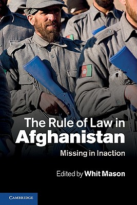 The Rule of Law in Afghanistan: Missing in Inaction - Mason, Whit (Editor)