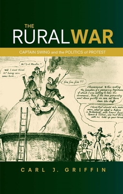The Rural War: Captain Swing and the Politics of Protest - Griffin, Carl J.