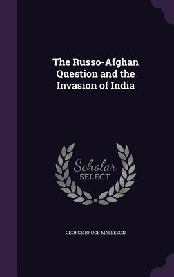 The Russo-Afghan Question and the Invasion of India - Malleson, George Bruce