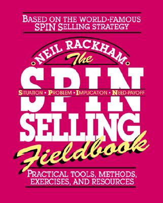 The S.P.I.N. Selling Fieldbook: Practical Tools, Methods, Exercises and Resources - Rackham, Neil
