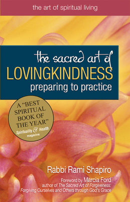 The Sacred Art of Lovingkindness: Preparing to Practice - Shapiro, Rami M, Rabbi, and Ford, Marcia (Foreword by)
