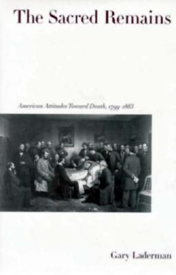 The Sacred Remains: American Attitudes Toward Death, 1799-1883 -