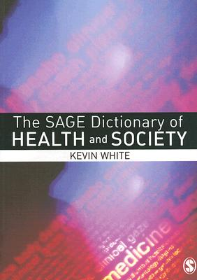 The Sage Dictionary of Health and Society - White, Kevin, Mr.