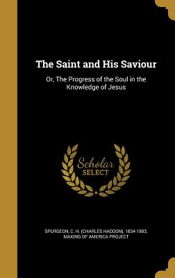 The Saint and His Saviour: Or, the Progress of the Soul in the Knowledge of Jesus - Spurgeon, C H (Charles Haddon) 1834-1 (Creator), and Making of America Project (Creator)