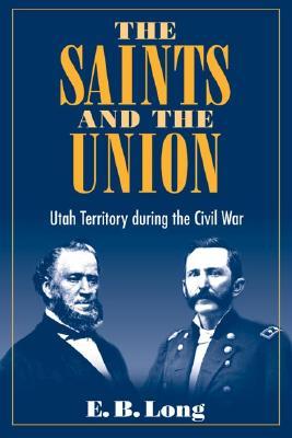 The Saints and Union: Utah Territory During the Civil War - Long, E B