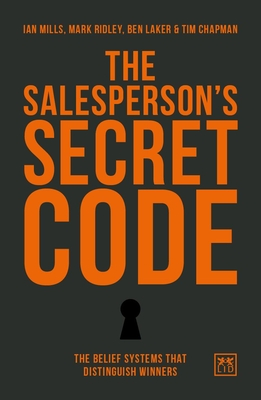 The Salesperson's Secret Code: The Belief Systems That Distinguish Winners - Mills, Ian, and Ridley, Mark, and Laker, Ben
