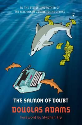 The Salmon of Doubt: Hitchhiking the Galaxy One Last Time - Adams, Douglas, and Fry, Stephen (Foreword by)