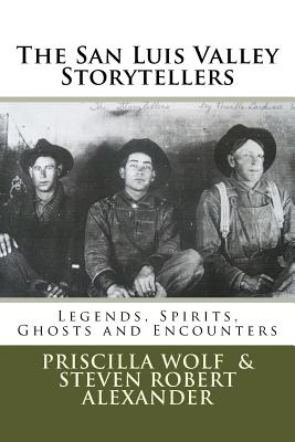The San Luis Valley Storytellers: Legends, Spirits, Ghosts and Encounters - Alexander, Steven Robert, and Wolf, Priscilla