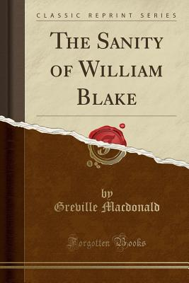 The Sanity of William Blake (Classic Reprint) - MacDonald, Greville