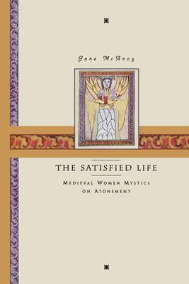 The Satisfied Life: Medieval Women Mystics on Atonement - McAvoy, Jane Ellen