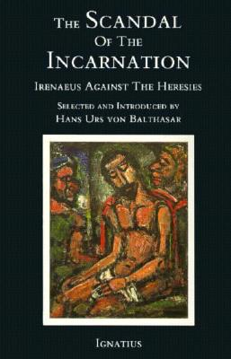 The Scandal of the Incarnation: Irenaeus Against the Heresies - Irenaeus, and St Irenaeus of Lyons, and Von Balthasar, Hans Urs, Cardinal (Editor)