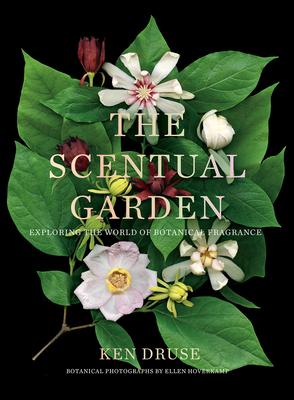 The Scentual Garden: Exploring the World of Botanical Fragrance - Druse, Kenneth, and Hoverkamp, Ellen (Photographer)