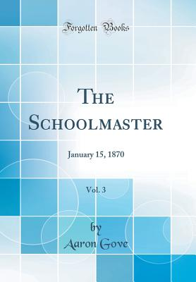 The Schoolmaster, Vol. 3: January 15, 1870 (Classic Reprint) - Gove, Aaron