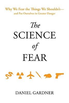 The Science of Fear: Why We Fear the Things We Shouldn't--And Put Ourselves in Greater Danger - Gardner, Daniel