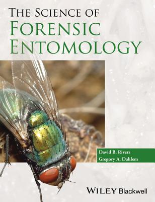 The Science of Forensic Entomology - Rivers, David B., and Dahlem, Gregory A.